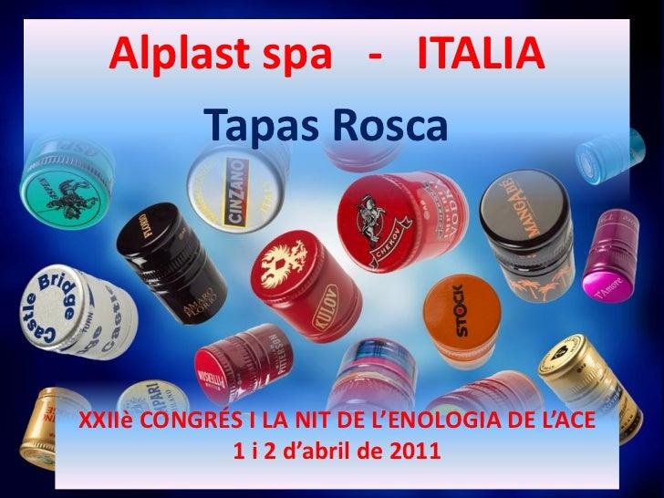 Alplast spa - ITALIA       Tapas RoscaXXIIè CONGRÉS I LA NIT DE L'ENOLOGIA DE L'ACE            1 i 2 d'abril de 2011