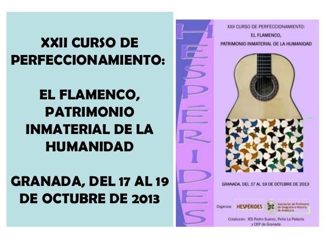 XXII CURSO DE PERFECCIONAMIENTO: EL FLAMENCO, PATRIMONIO INMATERIAL DE LA HUMANIDAD GRANADA, DEL 17 AL 19 DE OCTUBRE DE 20...