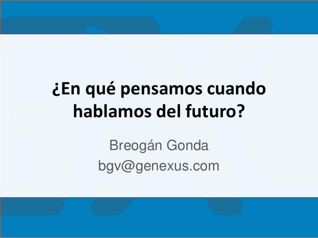 ¿En qué pensamos cuando hablamos del futuro? Breogán Gonda bgv@genexus.com