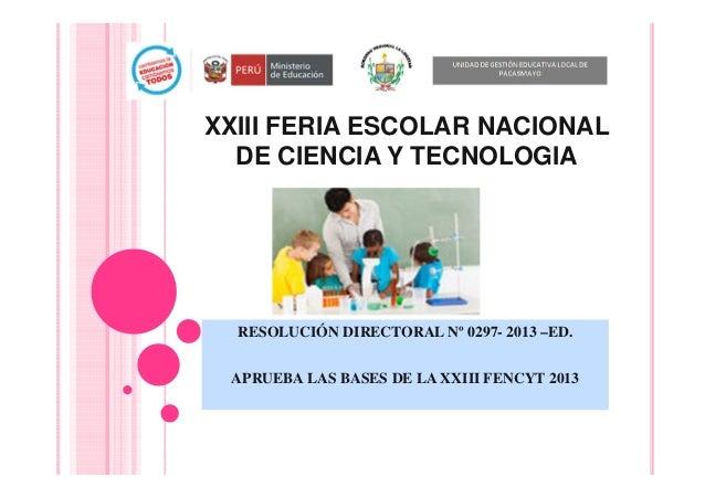 XXIII FERIA ESCOLAR NACIONAL DE CIENCIA Y TECNOLOGIA RESOLUCIÓN DIRECTORAL Nº 0297- 2013 –ED. APRUEBA LAS BASES DE LA XXII...
