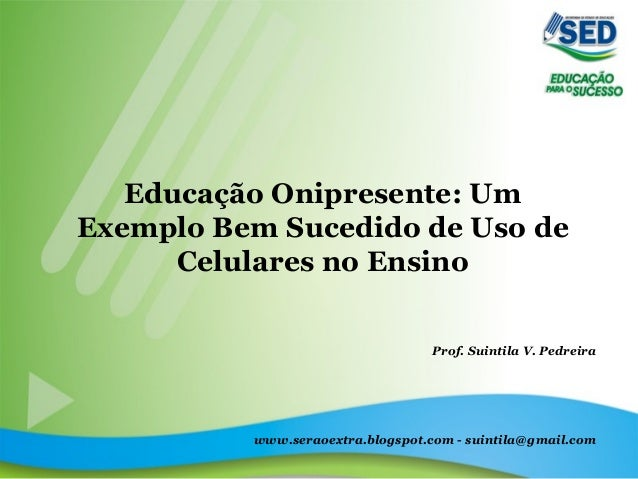 Educação Onipresente: Um Exemplo Bem Sucedido de Uso de Celulares no Ensino Prof. Suintila V. Pedreira www.seraoextra.blog...