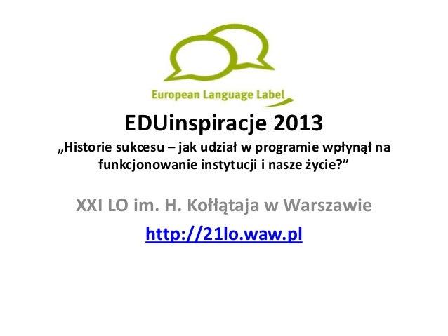"""EDUinspiracje 2013 """"Historie sukcesu – jak udział w programie wpłynął na funkcjonowanie instytucji i nasze życie?""""  XXI LO..."""