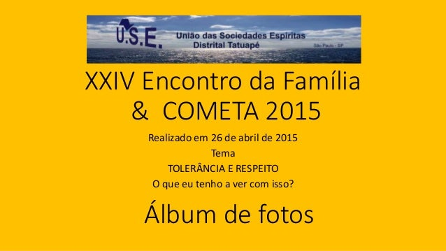XXIV Encontro da Família & COMETA 2015 Realizado em 26 de abril de 2015 Tema TOLERÂNCIA E RESPEITO O que eu tenho a ver co...