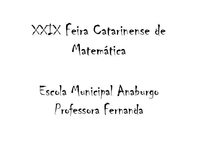 XXIX Feira Catarinense de Matemática Escola Municipal Anaburgo Professora Fernanda