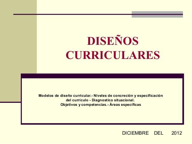 DISEÑOS              CURRICULARESModelos de diseño curricular.- Niveles de concreción y especificación              del cu...