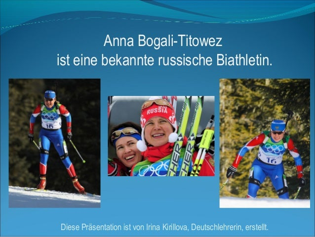Anna Bogali-Titowez ist eine bekannte russische Biathletin.  Diese Präsentation ist von Irina Kirillova, Deutschlehrerin, ...