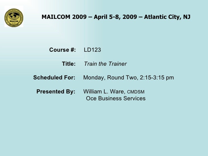 Course #:  LD123 Title:  Train the Trainer Scheduled For:  Monday, Round Two, 2:15-3:15 pm Presented By:  William L. Ware,...