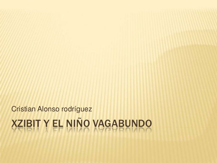 Xzibit y el niño vagabundo <br />Cristian Alonso rodríguez<br />