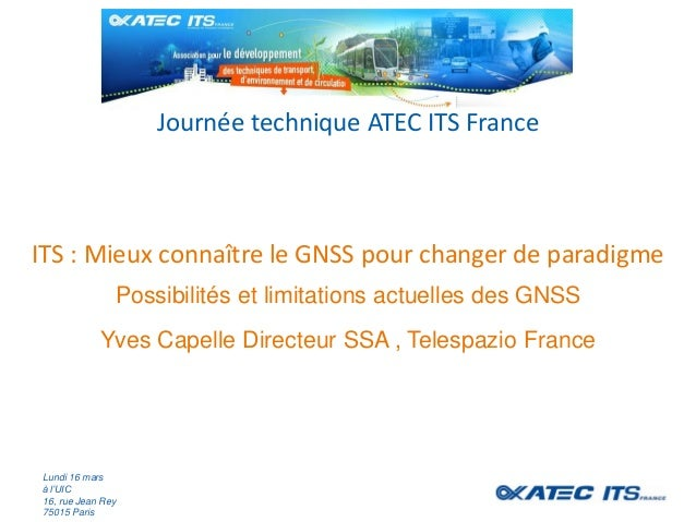 ITS : Mieux connaître le GNSS pour changer de paradigme Journée technique ATEC ITS France Lundi 16 mars à l'UIC 16, rue Je...