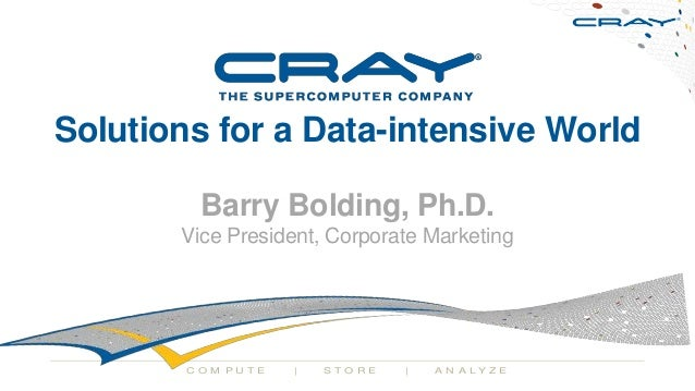 Solutions for a Data-intensive World Barry Bolding, Ph.D. Vice President, Corporate Marketing  COM PU TE  |  STORE  |  A N...