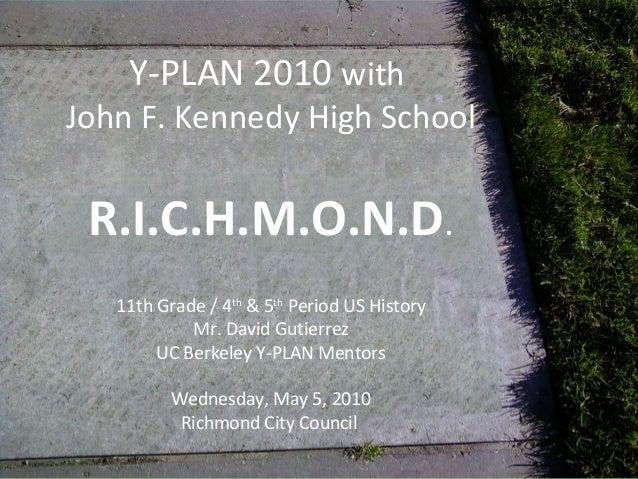 Y-PLAN 2010 with John F. Kennedy High School R.I.C.H.M.O.N.D. 11th Grade / 4th & 5th Period US History Mr. David Gutierrez...