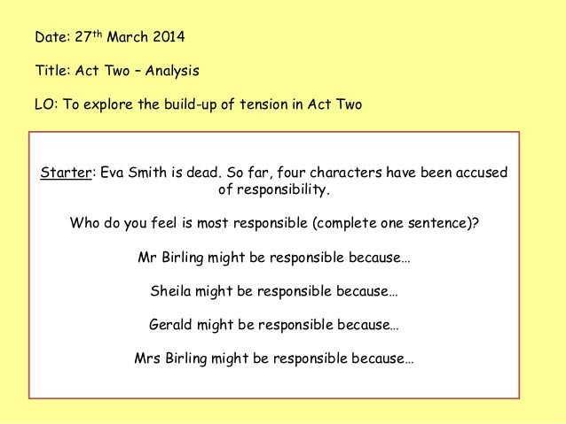 Date: 27th March 2014 Title: Act Two – Analysis LO: To explore the build-up of tension in Act Two Starter: Eva Smith is de...
