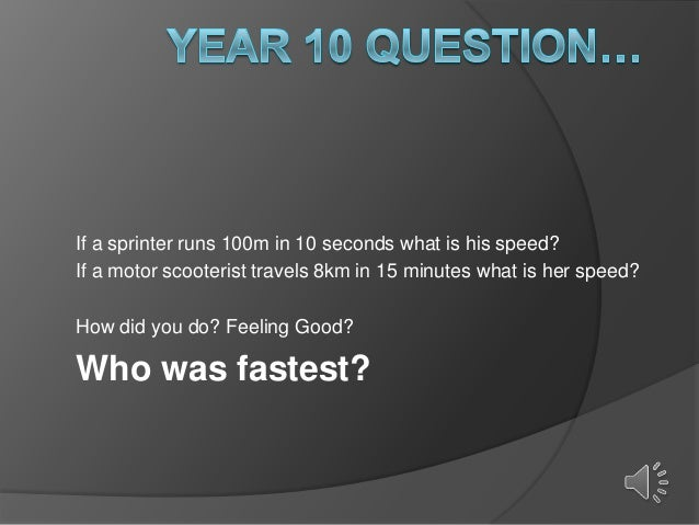 If a sprinter runs 100m in 10 seconds what is his speed? If a motor scooterist travels 8km in 15 minutes what is her speed...