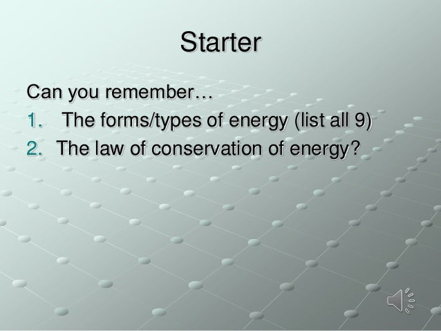 Starter Can you remember… 1. The forms/types of energy (list all 9) 2. The law of conservation of energy?
