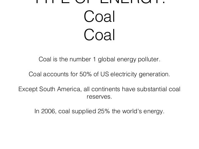 TYPE OF ENERGY:           Coal           Coal       Coal is the number 1 global energy polluter.   Coal accounts for 50% o...