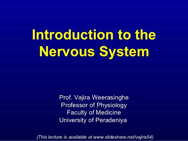 Introduction to the Nervous System           Prof. Vajira Weerasinghe           Professor of Physiology             Facult...