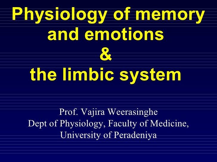 Physiology of memory and emotions  &  the limbic system  Prof. Vajira Weerasinghe Dept of Physiology, Faculty of Medicine,...