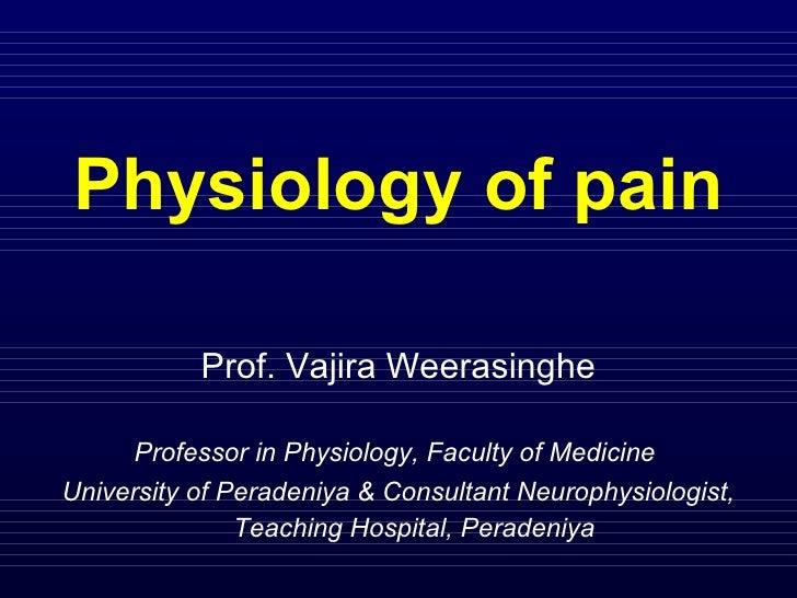 Physiology of pain Prof. Vajira Weerasinghe Professor in Physiology, Faculty of Medicine  University of Peradeniya & Consu...