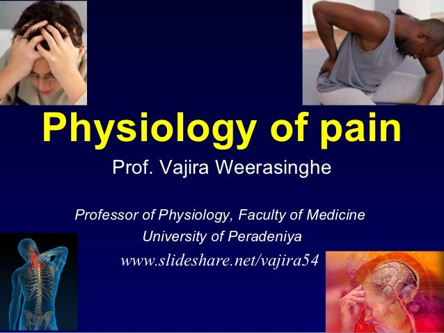 Physiology of pain      Prof. Vajira Weerasinghe Professor of Physiology, Faculty of Medicine           University of Pera...