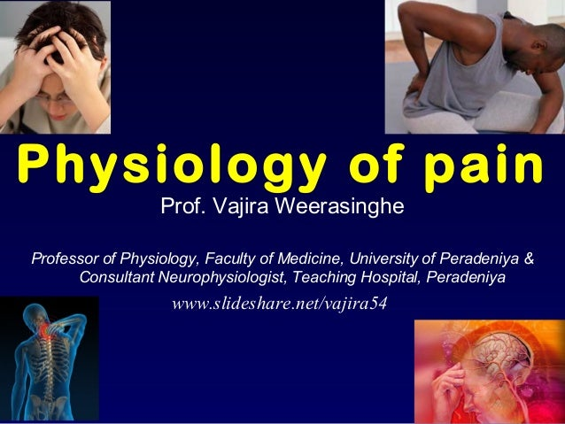 Physiology of pain Prof. Vajira Weerasinghe Professor of Physiology, Faculty of Medicine, University of Peradeniya & Consu...
