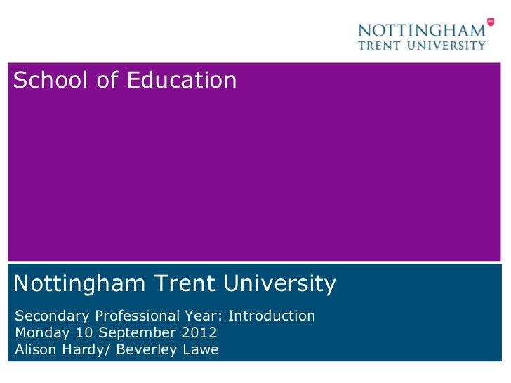 School of EducationNottingham Trent UniversitySecondary Professional Year: IntroductionMonday 10 September 2012Alison Hard...