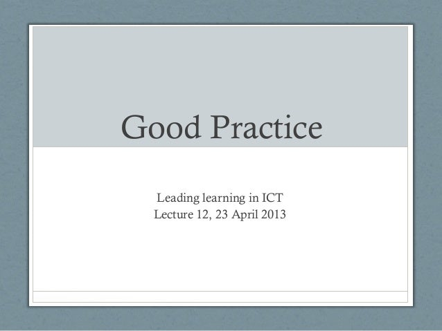 Good PracticeLeading learning in ICTLecture 12, 23 April 2013