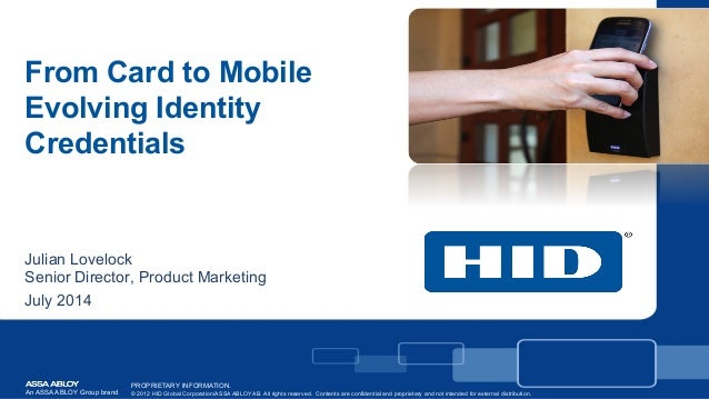 From Card to Mobile Evolving Identity Credentials Julian Lovelock Senior Director, Product Marketing July 2014 An ASSA ABL...