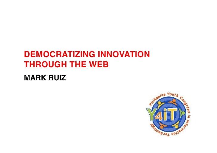 DEMOCRATIZING INNOVATION! THROUGH THE WEB! MARK RUIZ!