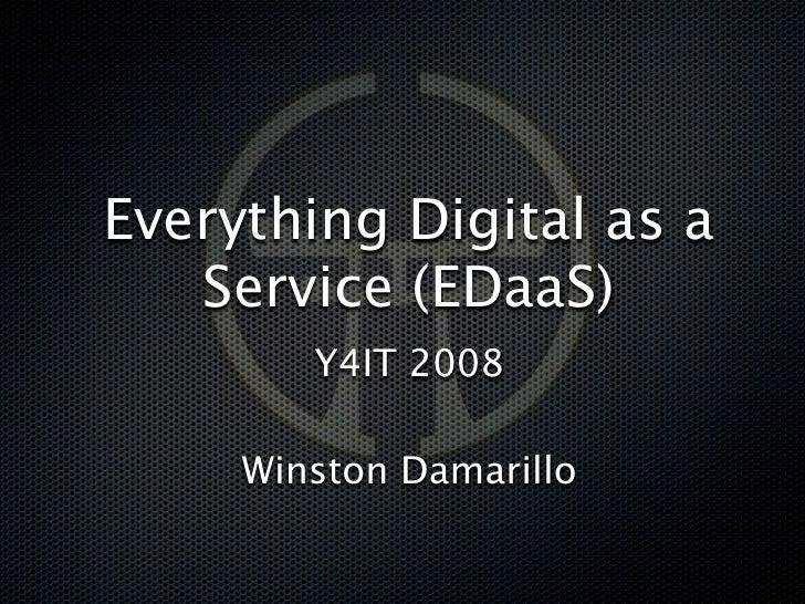 Everything Digital as a    Service (EDaaS)         Y4IT 2008       Winston Damarillo