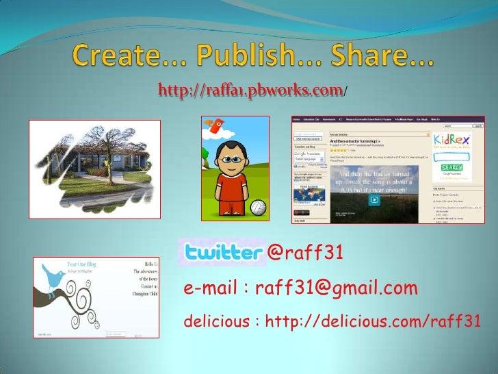 Create... Publish... Share...<br />http://raffa1.pbworks.com/<br />@raff31<br />e-mail : raff31@gmail.com<br />delicious :...