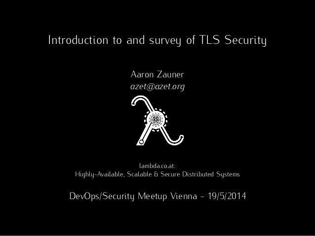 Introduction to and survey of TLS Security Aaron Zauner azet@azet.org lambda.co.at: Highly-Available, Scalable & Secure Di...