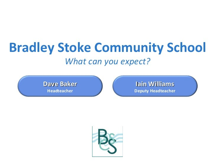 Bradley Stoke Community School What can you expect? Dave Baker Headteacher Iain Williams Deputy Headteacher