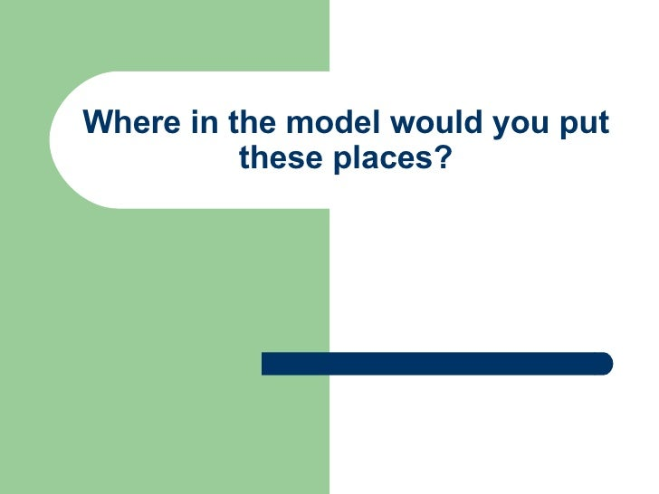 Where in the model would you put these places?