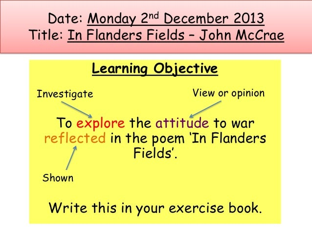 Date: Monday 2nd December 2013 Title: In Flanders Fields – John McCrae Learning Objective To explore the attitude to war r...