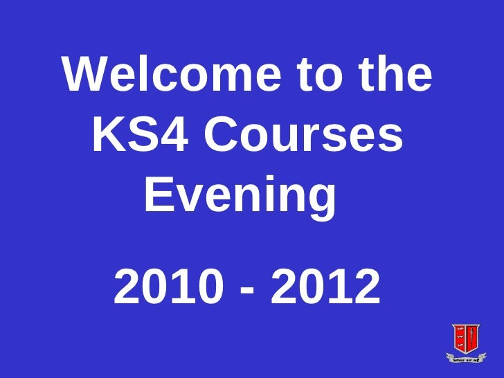 Welcome to the KS4 Courses Evening  2010 - 2012