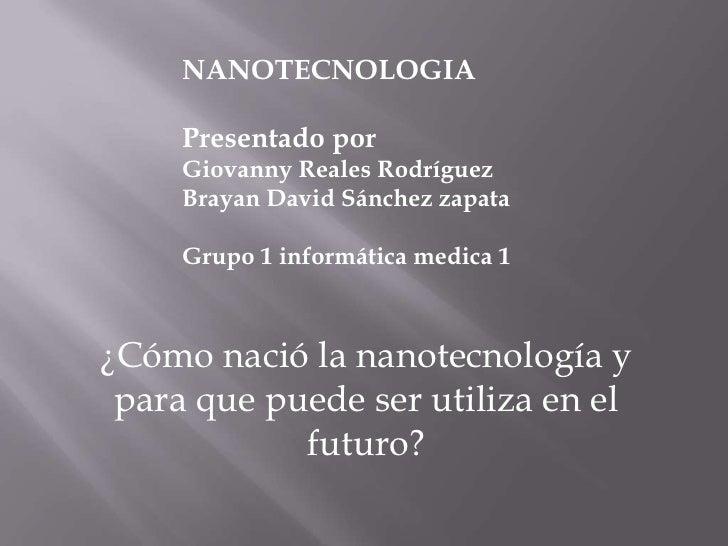 NANOTECNOLOGIA<br />Presentado por<br />Giovanny Reales Rodríguez<br />Brayan David Sánchez zapata<br />Grupo 1 informátic...