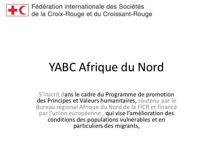 YABC Afrique du Nord<br />S'inscrit dans le cadre du Programme de promotion des Principes et Valeurs humanitaires, soutenu...