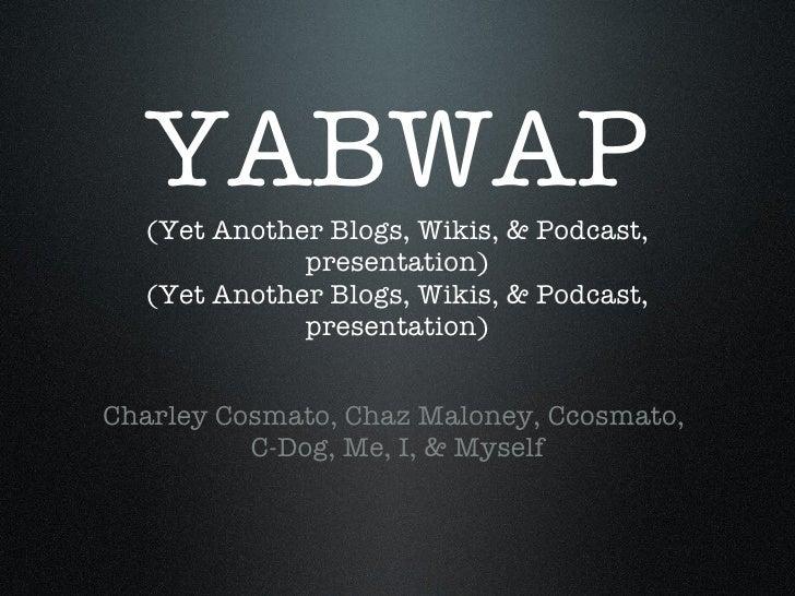 YABWAP (Yet Another Blogs, Wikis, & Podcast, presentation) (Yet Another Blogs, Wikis, & Podcast, presentation) <ul><li>Cha...