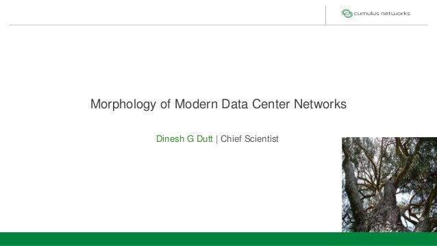 Data Center Topologies Morphology of Modern Data Center Networks Dinesh G Dutt | Chief Scientist