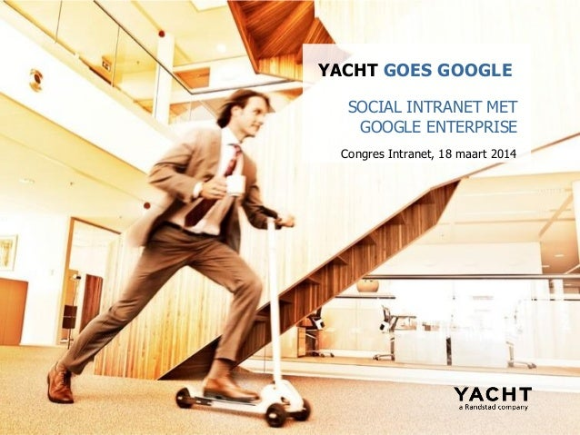 Congres Intranet, 18 maart 2014 YACHT GOES GOOGLE SOCIAL INTRANET MET GOOGLE ENTERPRISE