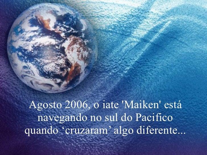 Agosto 2006, o iate 'Maiken' está navegando no sul do Pacifico quando 'cruzaram' algo diferente...