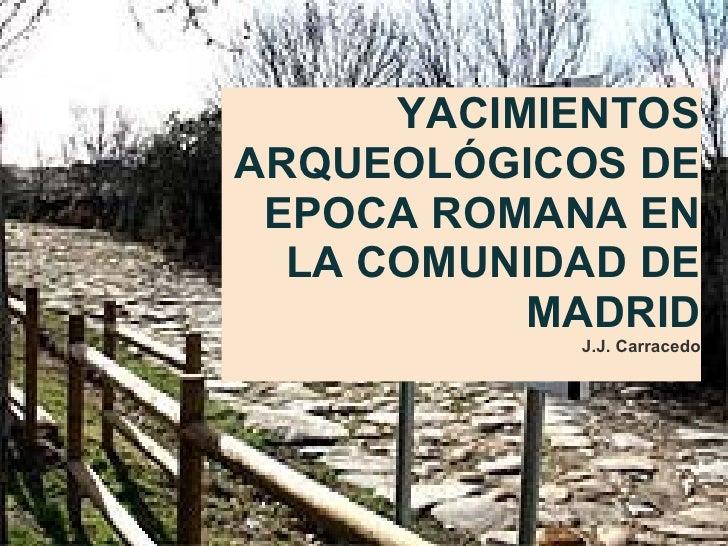 YACIMIENTOS ARQUEOLÓGICOS DE EPOCA ROMANA EN LA COMUNIDAD DE MADRID J.J. Carracedo