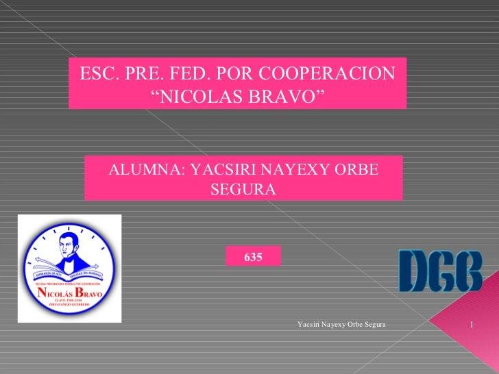 "Yacsiri Nayexy Orbe Segura ESC. PRE. FED. POR COOPERACION ""NICOLAS BRAVO"" ALUMNA: YACSIRI NAYEXY ORBE SEGURA 635"