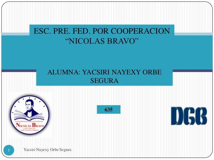 "ESC. PRE. FED. POR COOPERACION                ""NICOLAS BRAVO""                ALUMNA: YACSIRI NAYEXY ORBE                  ..."