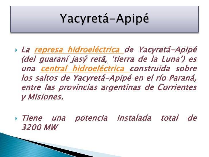 La represa hidroeléctrica de Yacyretá-Apipé (del guaraníjasýretã, 'tierra de la Luna') es una central hidroeléctrica const...