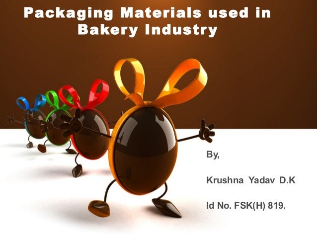 Packaging Materials used in Bakery Industry By, Krushna Yadav D.K Id No. FSK(H) 819.