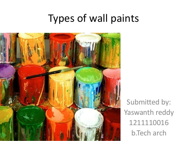 Types of wall paints  Submitted by: Yaswanth reddy 1211110016 b.Tech arch