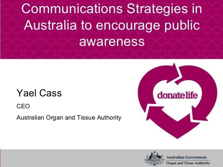 Communications Strategies in Australia to encourage public awareness Yael Cass CEO Australian Organ and Tissue Authority