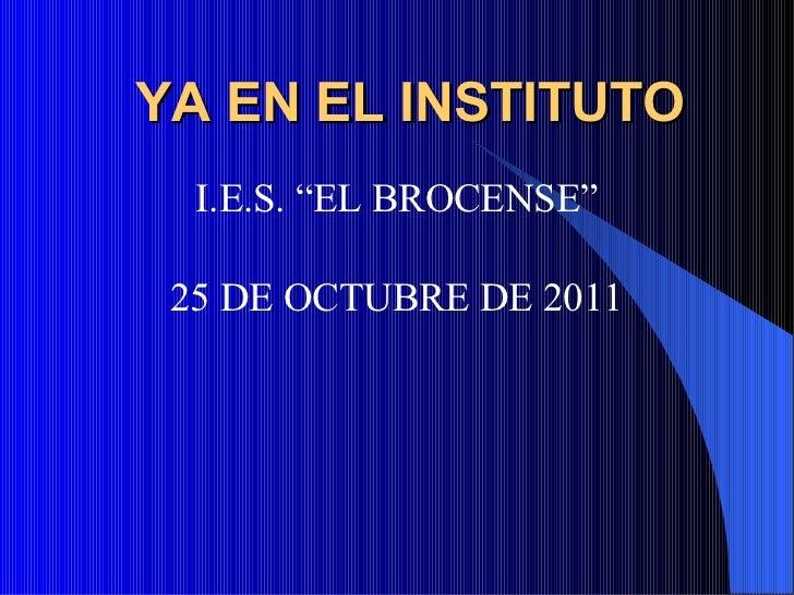 "YA EN EL INSTITUTO <ul><li>I.E.S. ""EL BROCENSE"" </li></ul><ul><li>25 DE OCTUBRE DE 2011 </li></ul>"