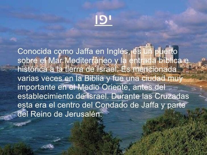 Conocida como Jaffa en Inglés, es un puerto sobre el Mar Mediterráneo y la entrada bíblica e histórica a la tierra de Isra...